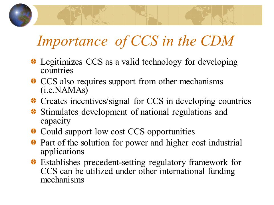 Importance of CCS in the CDM Legitimizes CCS as a valid technology for developing countries CCS also requires support from other mechanisms (i.e.NAMAs) Creates incentives/signal for CCS in developing countries Stimulates development of national regulations and capacity Could support low cost CCS opportunities Part of the solution for power and higher cost industrial applications Establishes precedent-setting regulatory framework for CCS can be utilized under other international funding mechanisms