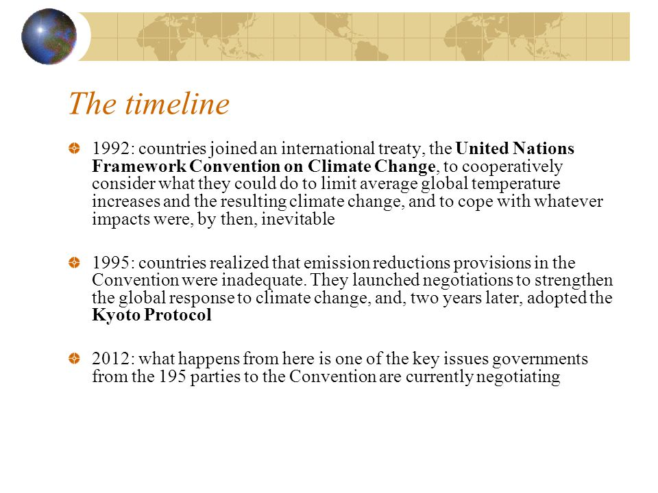 The timeline 1992: countries joined an international treaty, the United Nations Framework Convention on Climate Change, to cooperatively consider what they could do to limit average global temperature increases and the resulting climate change, and to cope with whatever impacts were, by then, inevitable 1995: countries realized that emission reductions provisions in the Convention were inadequate.