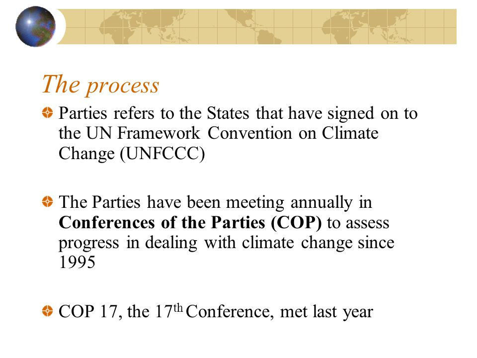 The process Parties refers to the States that have signed on to the UN Framework Convention on Climate Change (UNFCCC) The Parties have been meeting annually in Conferences of the Parties (COP) to assess progress in dealing with climate change since 1995 COP 17, the 17 th Conference, met last year