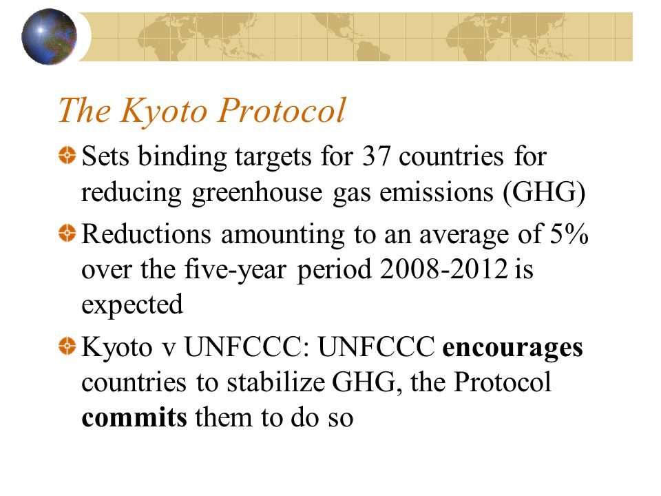 The Kyoto Protocol Sets binding targets for 37 countries for reducing greenhouse gas emissions (GHG) Reductions amounting to an average of 5% over the five-year period 2008-2012 is expected Kyoto v UNFCCC: UNFCCC encourages countries to stabilize GHG, the Protocol commits them to do so