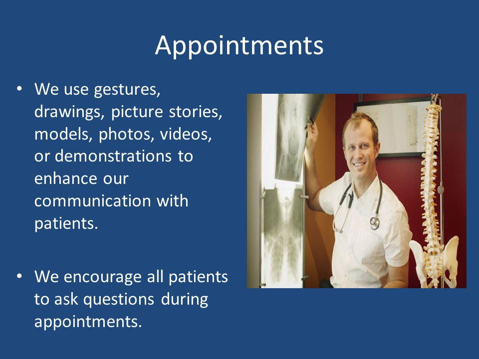 Appointments We use gestures, drawings, picture stories, models, photos, videos, or demonstrations to enhance our communication with patients. We enco