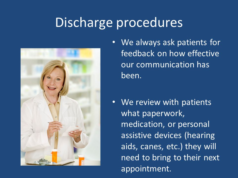 Discharge procedures We always ask patients for feedback on how effective our communication has been. We review with patients what paperwork, medicati