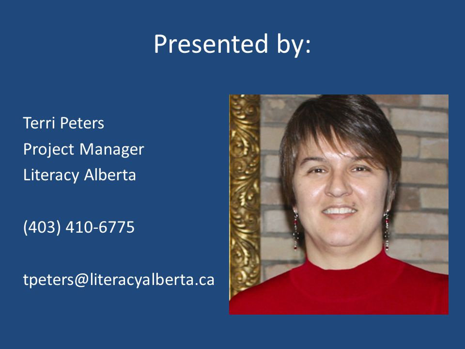 Presented by: Terri Peters Project Manager Literacy Alberta (403) 410-6775 tpeters@literacyalberta.ca