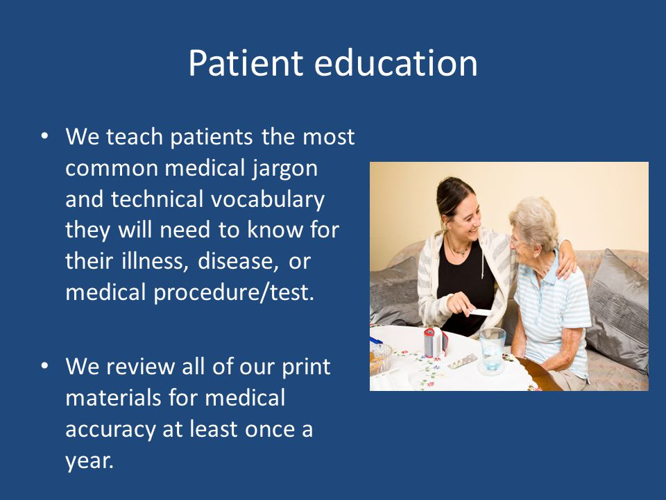 Patient education We teach patients the most common medical jargon and technical vocabulary they will need to know for their illness, disease, or medical procedure/test.