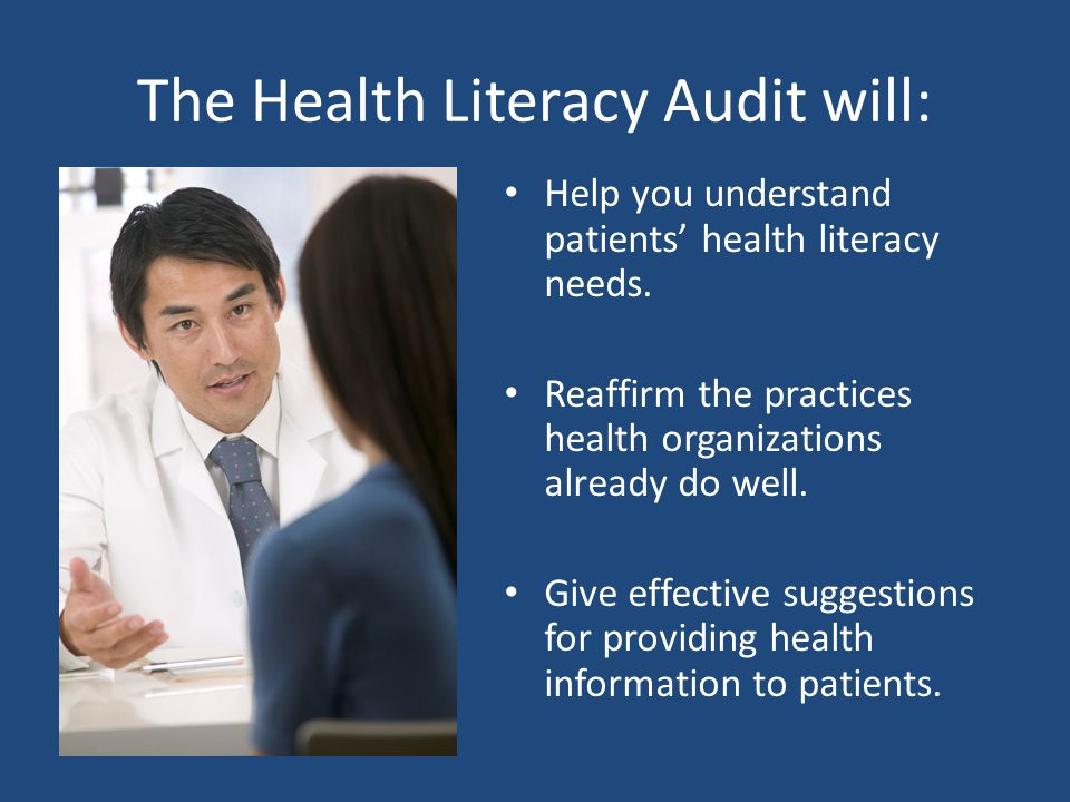The Health Literacy Audit will: Help you understand patients' health literacy needs. Reaffirm the practices health organizations already do well. Give