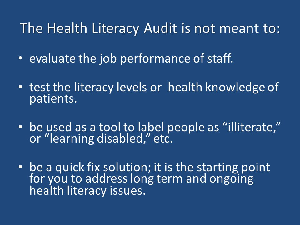 The Health Literacy Audit is not to: The Health Literacy Audit is not meant to: evaluate the job performance of staff. test the literacy levels or hea