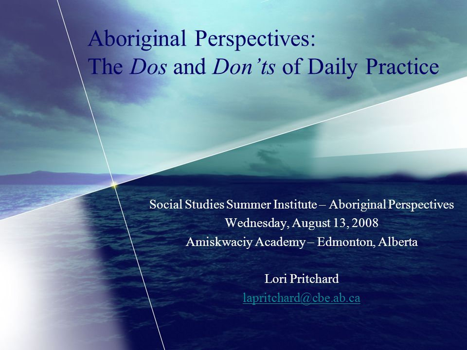 Aboriginal Perspectives: The Dos and Don'ts of Daily Practice Social Studies Summer Institute – Aboriginal Perspectives Wednesday, August 13, 2008 Amiskwaciy Academy – Edmonton, Alberta Lori Pritchard lapritchard@cbe.ab.ca