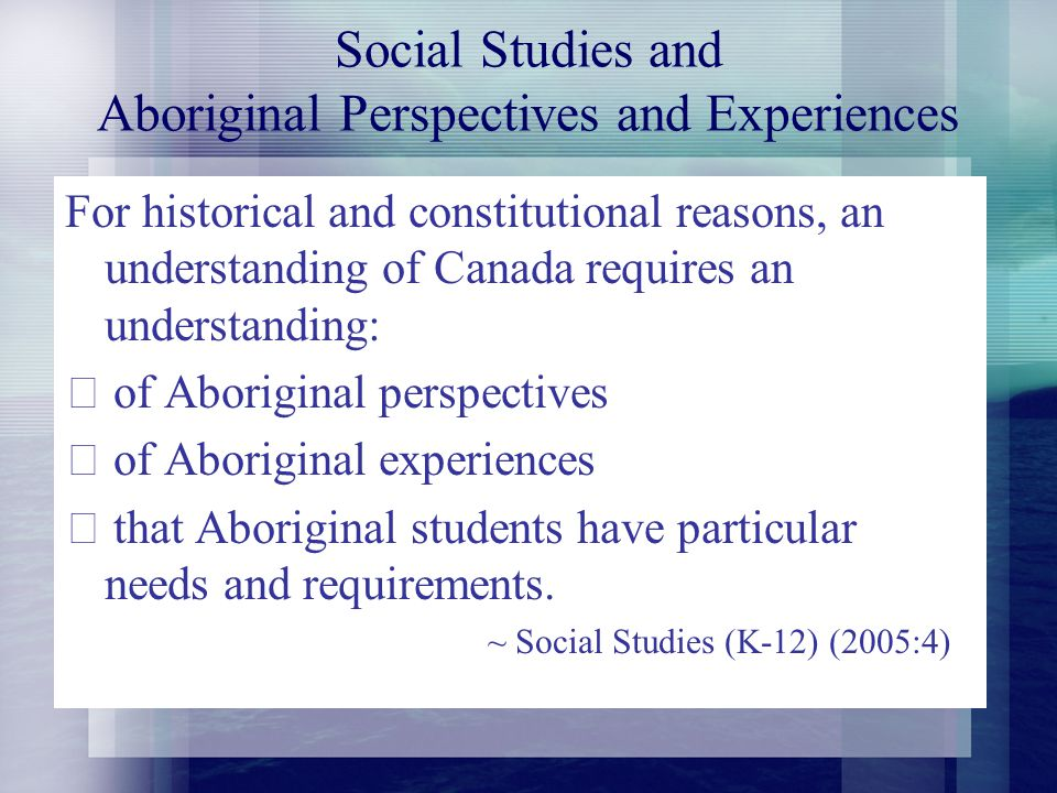 Social Studies and Aboriginal Perspectives and Experiences For historical and constitutional reasons, an understanding of Canada requires an understanding: • of Aboriginal perspectives • of Aboriginal experiences • that Aboriginal students have particular needs and requirements.