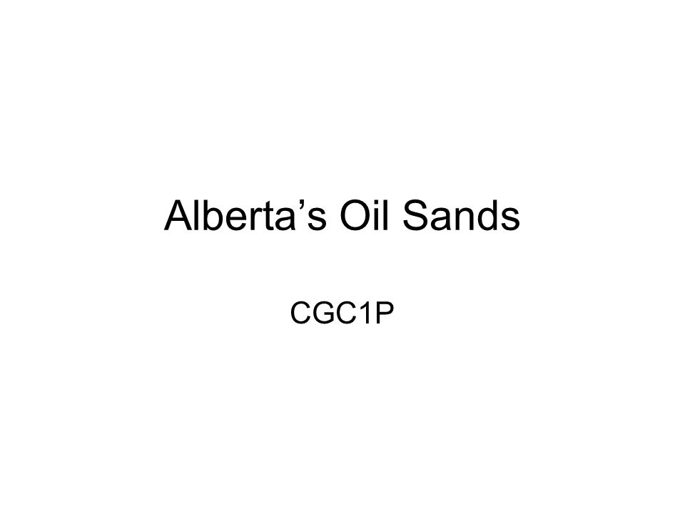 The Oil Sands AKA Tar Sands Large deposits of bitumen (extremely heavy crude oil) –A mix of crude bitumen (semi-solid oil), sand, clay, and water Located in northeastern Alberta, centred around Fort McMurray