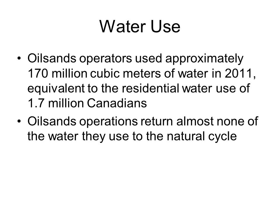 Water Use Oilsands operators used approximately 170 million cubic meters of water in 2011, equivalent to the residential water use of 1.7 million Cana