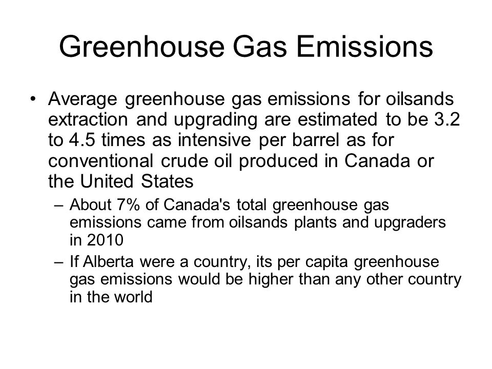 Greenhouse Gas Emissions Average greenhouse gas emissions for oilsands extraction and upgrading are estimated to be 3.2 to 4.5 times as intensive per