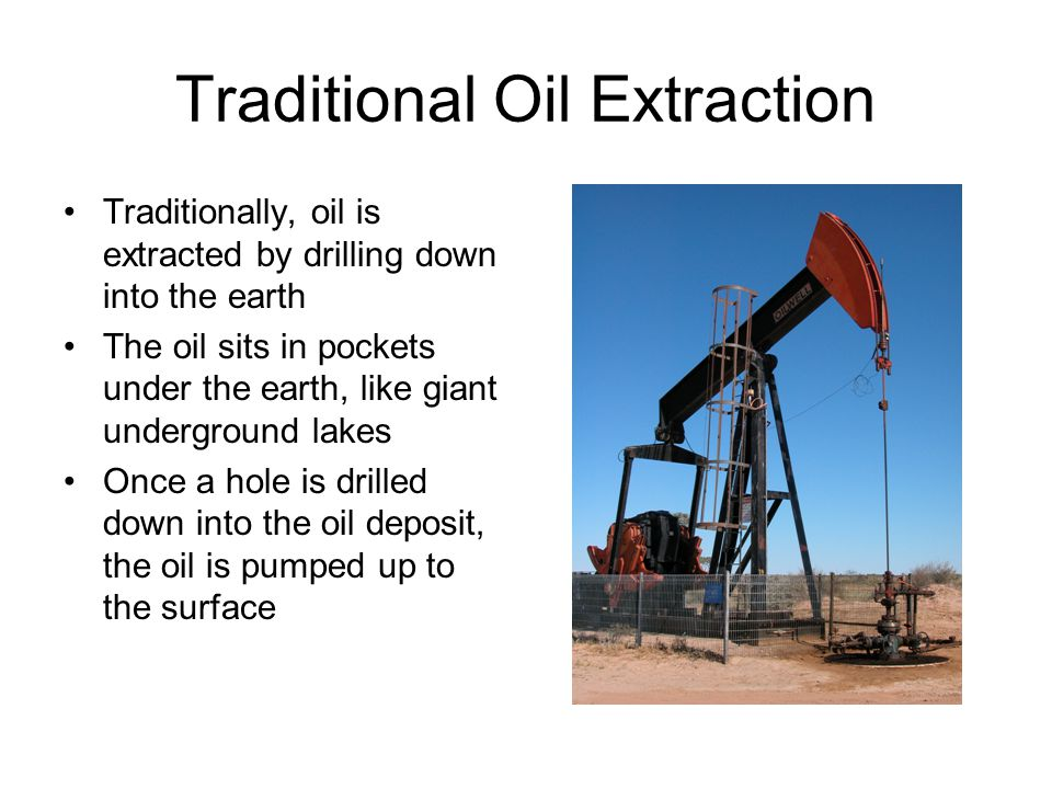 Traditional Oil Extraction Traditionally, oil is extracted by drilling down into the earth The oil sits in pockets under the earth, like giant undergr