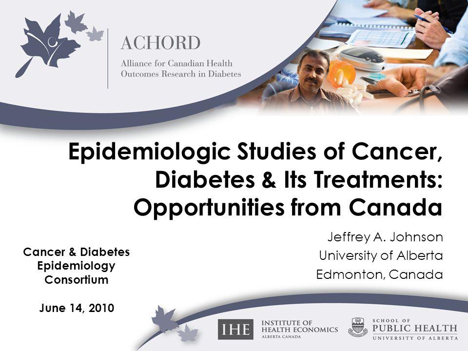 Epidemiologic Studies of Cancer, Diabetes & Its Treatments: Opportunities from Canada Jeffrey A. Johnson University of Alberta Edmonton, Canada Cancer