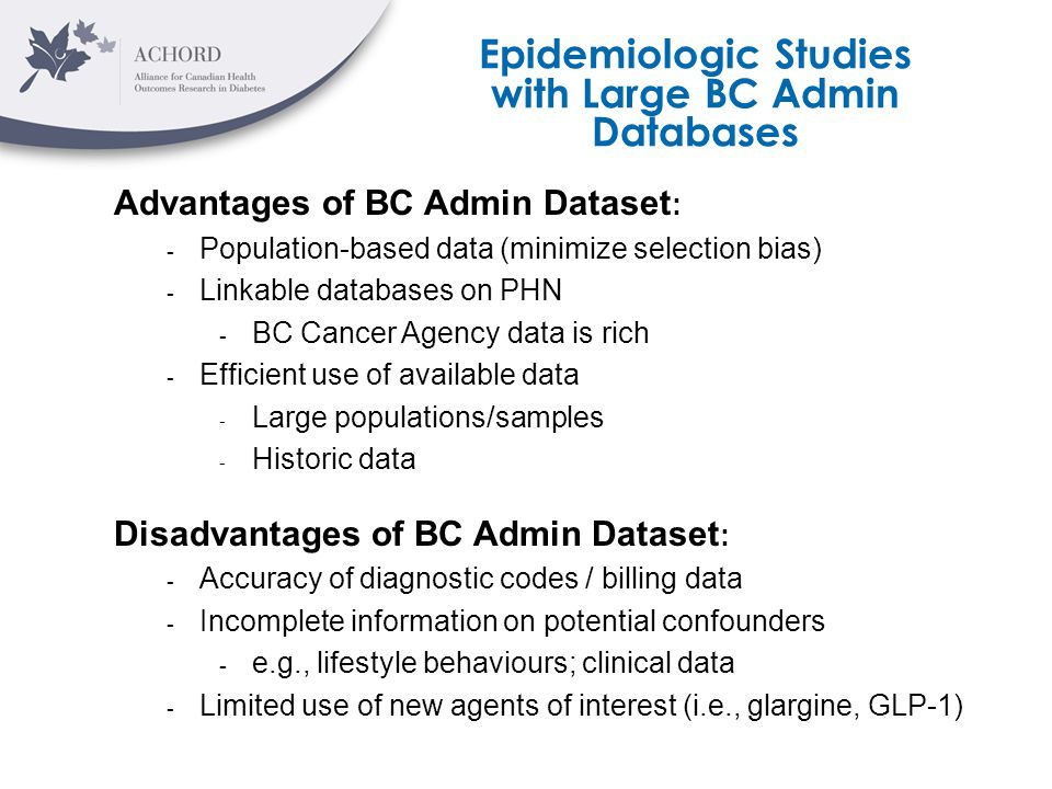 Advantages of BC Admin Dataset : - Population-based data (minimize selection bias) - Linkable databases on PHN - BC Cancer Agency data is rich - Efficient use of available data - Large populations/samples - Historic data Disadvantages of BC Admin Dataset : - Accuracy of diagnostic codes / billing data - Incomplete information on potential confounders - e.g., lifestyle behaviours; clinical data - Limited use of new agents of interest (i.e., glargine, GLP-1) Epidemiologic Studies with Large BC Admin Databases