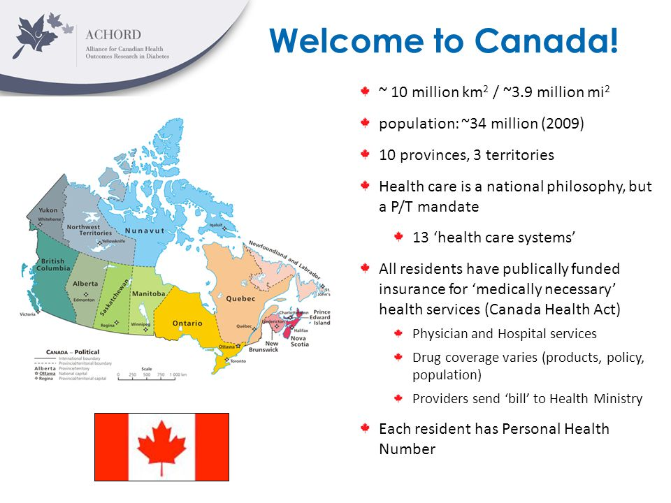 Welcome to Canada! ~ 10 million km 2 / ~3.9 million mi 2 population: ~34 million (2009) 10 provinces, 3 territories Health care is a national philosop