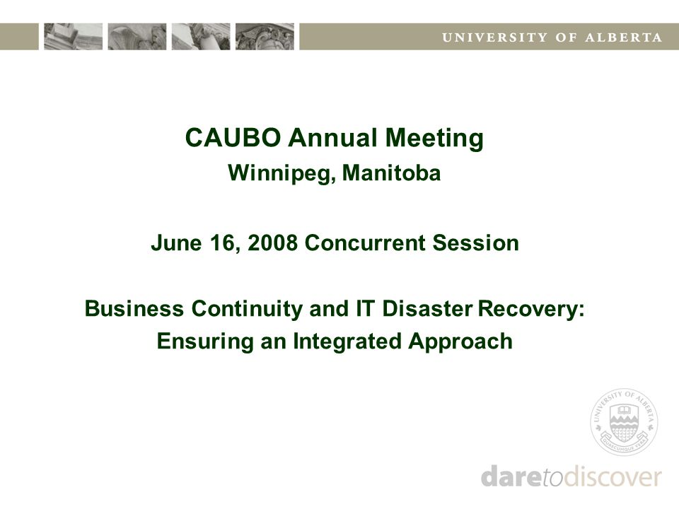 CAUBO Annual Meeting Winnipeg, Manitoba June 16, 2008 Concurrent Session Business Continuity and IT Disaster Recovery: Ensuring an Integrated Approach