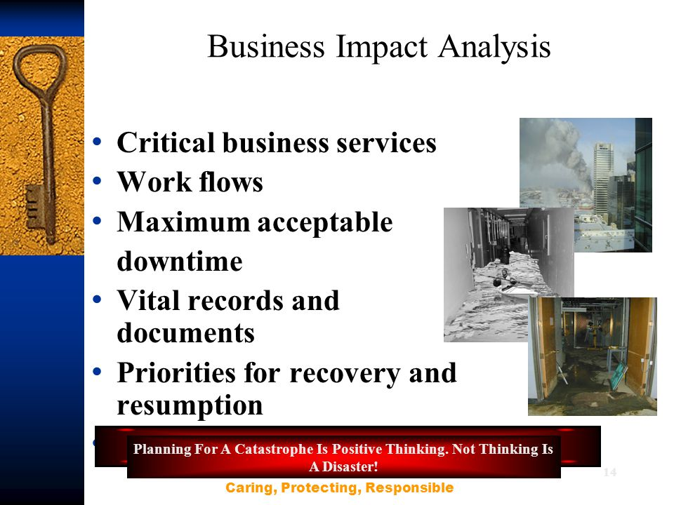 14 Business Impact Analysis Critical business services Work flows Maximum acceptable downtime Vital records and documents Priorities for recovery and resumption Interdependencies Planning For A Catastrophe Is Positive Thinking.