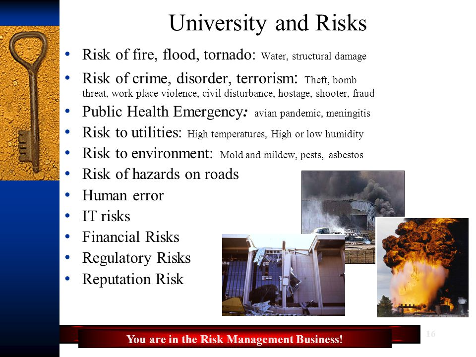 16 University and Risks Risk of fire, flood, tornado: Water, structural damage Risk of crime, disorder, terrorism : Theft, bomb threat, work place violence, civil disturbance, hostage, shooter, fraud Public Health Emergency: avian pandemic, meningitis Risk to utilities: High temperatures, High or low humidity Risk to environment: Mold and mildew, pests, asbestos Risk of hazards on roads Human error IT risks Financial Risks Regulatory Risks Reputation Risk You are in the Risk Management Business!