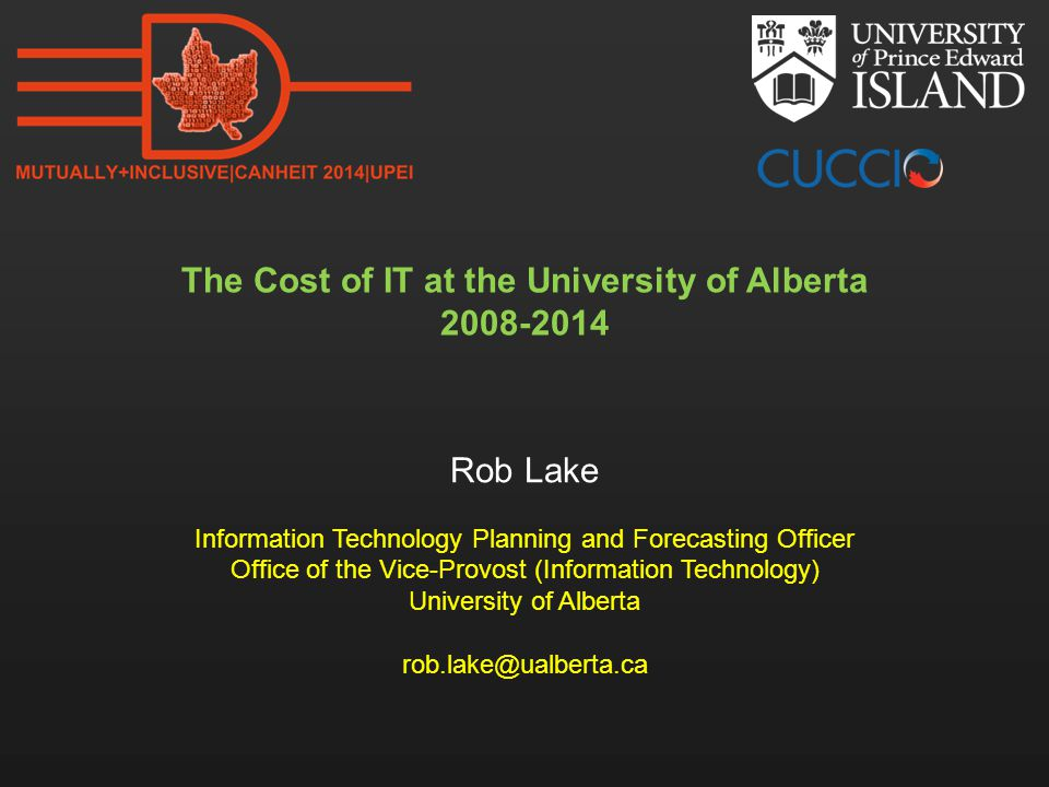 The Cost of IT at the University of Alberta 2008-2014 Rob Lake Information Technology Planning and Forecasting Officer Office of the Vice-Provost (Inf