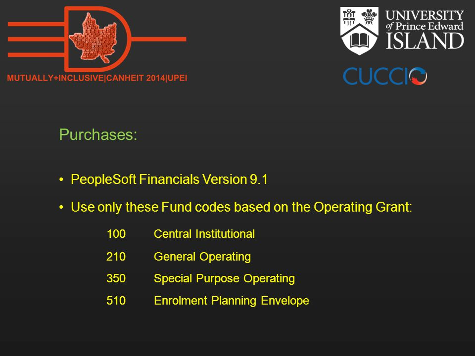 Purchases: PeopleSoft Financials Version 9.1 Use only these Fund codes based on the Operating Grant: 100Central Institutional 210General Operating 350Special Purpose Operating 510Enrolment Planning Envelope