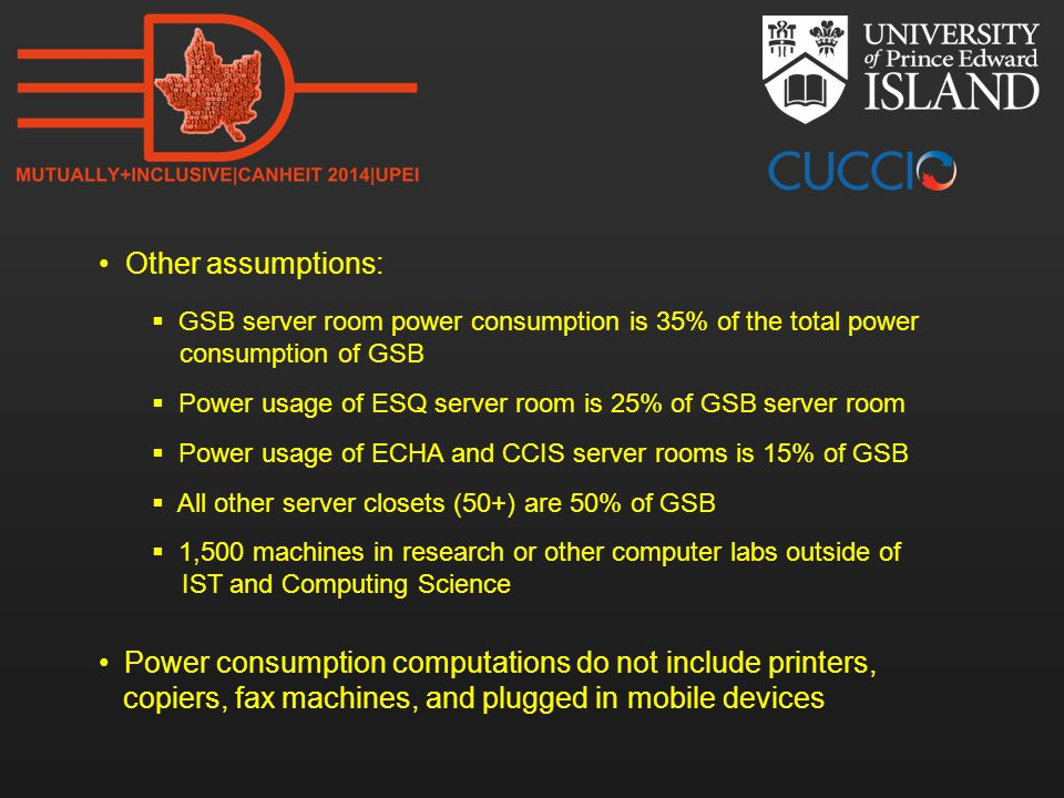 Other assumptions:  GSB server room power consumption is 35% of the total power consumption of GSB  Power usage of ESQ server room is 25% of GSB server room  Power usage of ECHA and CCIS server rooms is 15% of GSB  All other server closets (50+) are 50% of GSB  1,500 machines in research or other computer labs outside of IST and Computing Science Power consumption computations do not include printers, copiers, fax machines, and plugged in mobile devices