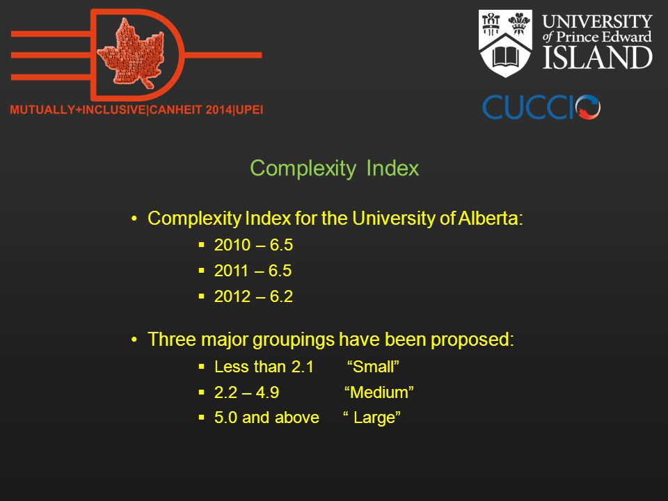 Complexity Index Complexity Index for the University of Alberta:  2010 – 6.5  2011 – 6.5  2012 – 6.2 Three major groupings have been proposed:  Less than 2.1 Small  2.2 – 4.9 Medium  5.0 and above Large