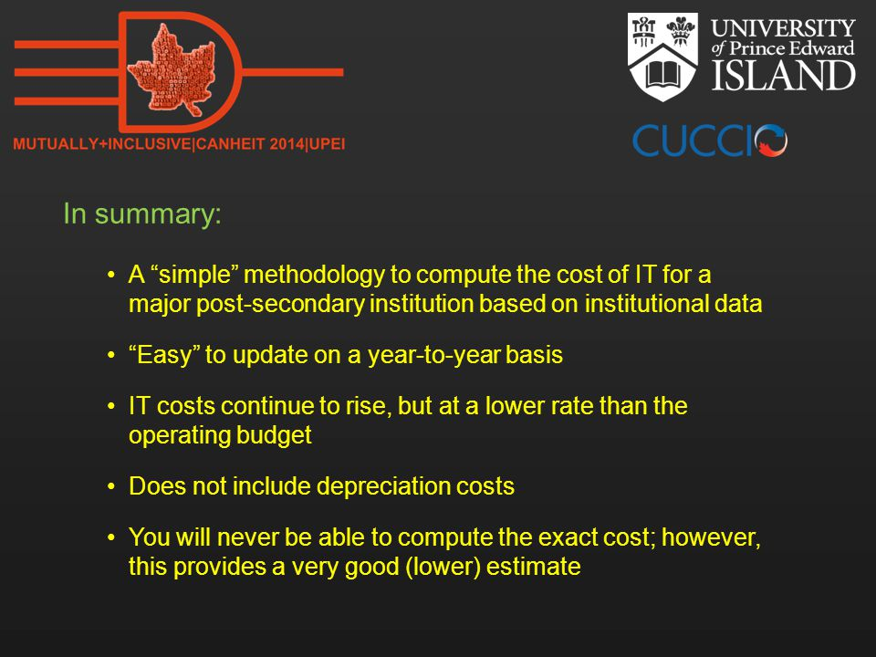 In summary: A simple methodology to compute the cost of IT for a major post-secondary institution based on institutional data Easy to update on a year-to-year basis IT costs continue to rise, but at a lower rate than the operating budget Does not include depreciation costs You will never be able to compute the exact cost; however, this provides a very good (lower) estimate