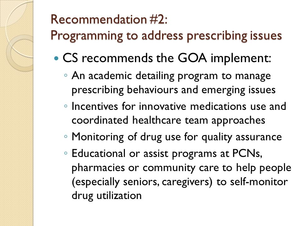 Recommendation #2: Programming to address prescribing issues CS recommends the GOA implement: ◦ An academic detailing program to manage prescribing behaviours and emerging issues ◦ Incentives for innovative medications use and coordinated healthcare team approaches ◦ Monitoring of drug use for quality assurance ◦ Educational or assist programs at PCNs, pharmacies or community care to help people (especially seniors, caregivers) to self-monitor drug utilization