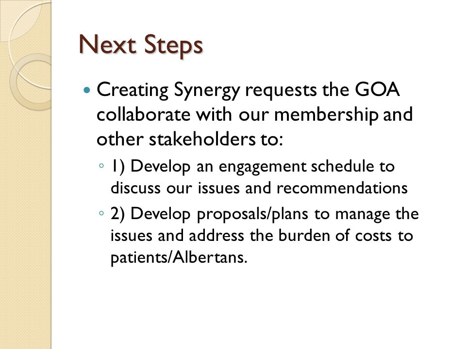Next Steps Creating Synergy requests the GOA collaborate with our membership and other stakeholders to: ◦ 1) Develop an engagement schedule to discuss our issues and recommendations ◦ 2) Develop proposals/plans to manage the issues and address the burden of costs to patients/Albertans.