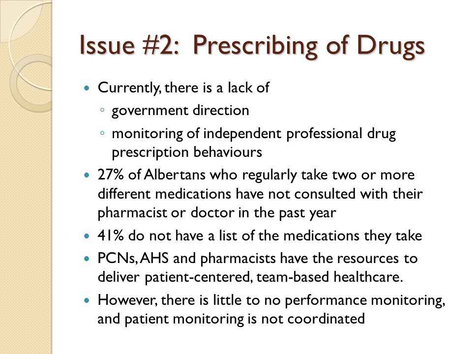 Issue #2: Prescribing of Drugs Currently, there is a lack of ◦ government direction ◦ monitoring of independent professional drug prescription behaviours 27% of Albertans who regularly take two or more different medications have not consulted with their pharmacist or doctor in the past year 41% do not have a list of the medications they take PCNs, AHS and pharmacists have the resources to deliver patient-centered, team-based healthcare.