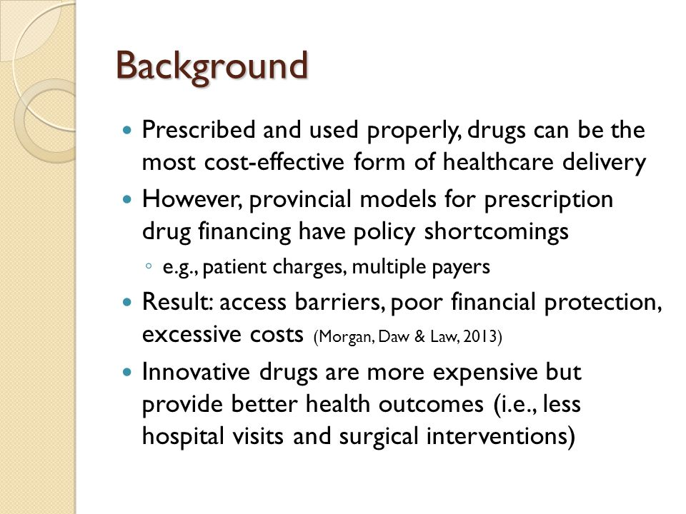 Background Prescribed and used properly, drugs can be the most cost-effective form of healthcare delivery However, provincial models for prescription drug financing have policy shortcomings ◦ e.g., patient charges, multiple payers Result: access barriers, poor financial protection, excessive costs (Morgan, Daw & Law, 2013) Innovative drugs are more expensive but provide better health outcomes (i.e., less hospital visits and surgical interventions)