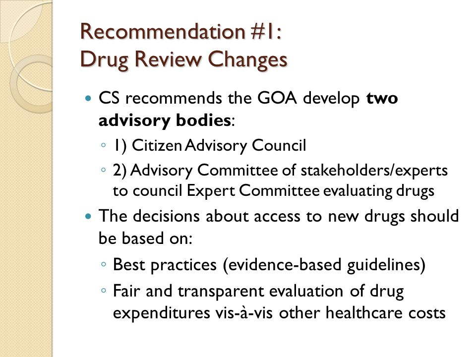 Recommendation #1: Drug Review Changes CS recommends the GOA develop two advisory bodies: ◦ 1) Citizen Advisory Council ◦ 2) Advisory Committee of stakeholders/experts to council Expert Committee evaluating drugs The decisions about access to new drugs should be based on: ◦ Best practices (evidence-based guidelines) ◦ Fair and transparent evaluation of drug expenditures vis-à-vis other healthcare costs