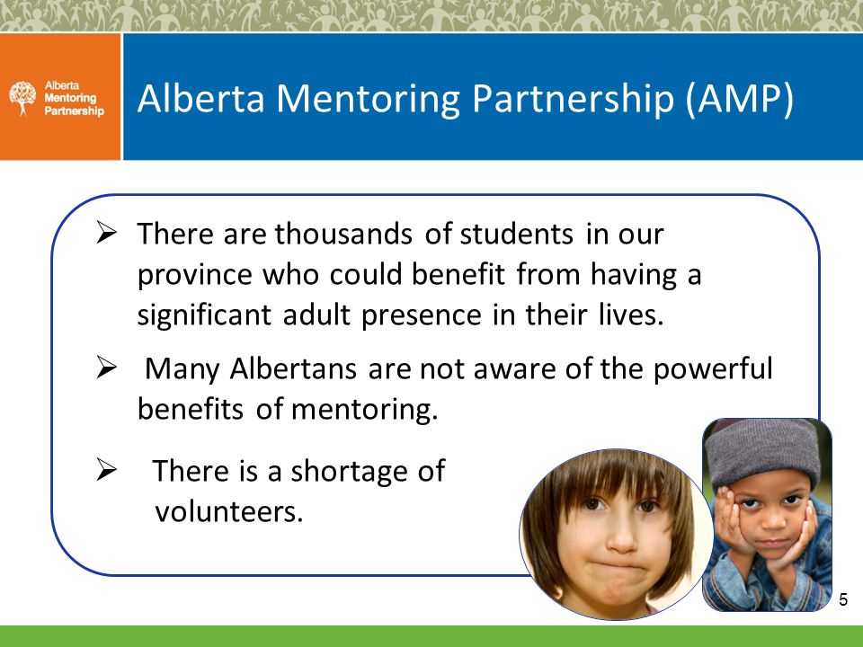 Alberta Mentoring Partnership (AMP)  There are thousands of students in our province who could benefit from having a significant adult presence in their lives.