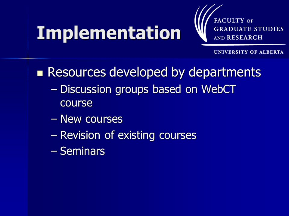 Implementation Resources developed by departments Resources developed by departments –Discussion groups based on WebCT course –New courses –Revision of existing courses –Seminars