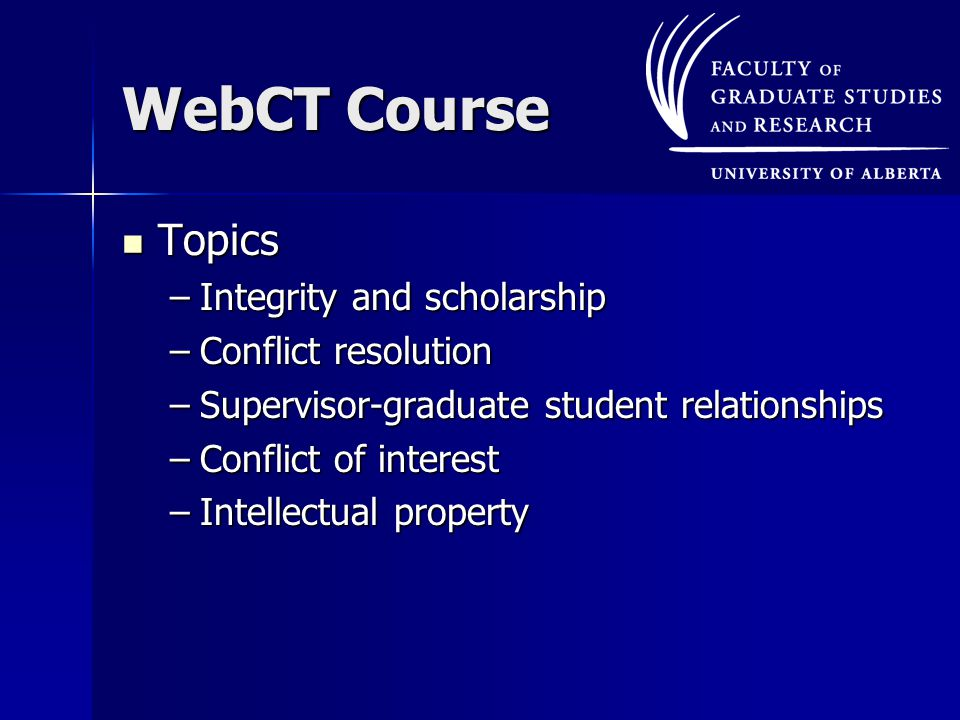 WebCT Course Topics Topics –Integrity and scholarship –Conflict resolution –Supervisor-graduate student relationships –Conflict of interest –Intellectual property