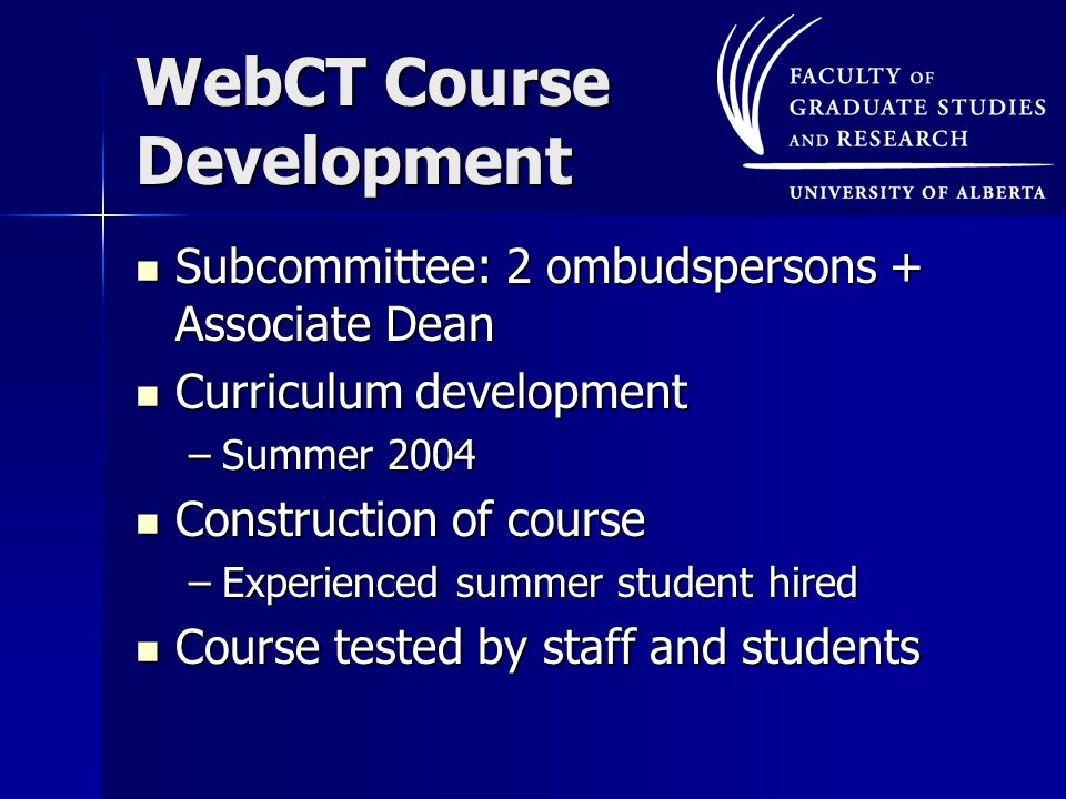 WebCT Course Development Subcommittee: 2 ombudspersons + Associate Dean Subcommittee: 2 ombudspersons + Associate Dean Curriculum development Curriculum development –Summer 2004 Construction of course Construction of course –Experienced summer student hired Course tested by staff and students Course tested by staff and students