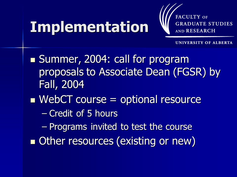 Implementation Summer, 2004: call for program proposals to Associate Dean (FGSR) by Fall, 2004 Summer, 2004: call for program proposals to Associate Dean (FGSR) by Fall, 2004 WebCT course = optional resource WebCT course = optional resource –Credit of 5 hours –Programs invited to test the course Other resources (existing or new) Other resources (existing or new)