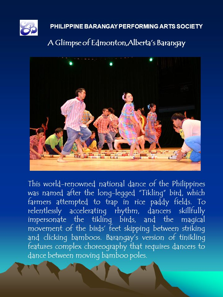 PHILIPPINE BARANGAY PERFORMING ARTS SOCIETY A Glimpse of Edmonton,Alberta's Barangay This world-renowned national dance of the Philippines was named after the long-legged Tikling bird, which farmers attempted to trap in rice paddy fields.
