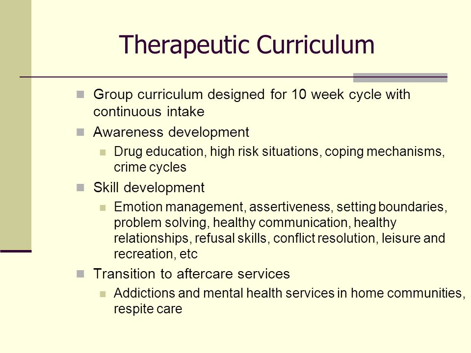 Therapeutic Curriculum Group curriculum designed for 10 week cycle with continuous intake Awareness development Drug education, high risk situations, coping mechanisms, crime cycles Skill development Emotion management, assertiveness, setting boundaries, problem solving, healthy communication, healthy relationships, refusal skills, conflict resolution, leisure and recreation, etc Transition to aftercare services Addictions and mental health services in home communities, respite care