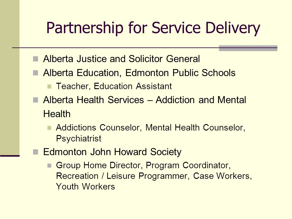 Partnership for Service Delivery Alberta Justice and Solicitor General Alberta Education, Edmonton Public Schools Teacher, Education Assistant Alberta Health Services – Addiction and Mental Health Addictions Counselor, Mental Health Counselor, Psychiatrist Edmonton John Howard Society Group Home Director, Program Coordinator, Recreation / Leisure Programmer, Case Workers, Youth Workers
