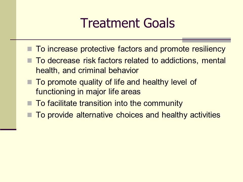 Treatment Goals To increase protective factors and promote resiliency To decrease risk factors related to addictions, mental health, and criminal behavior To promote quality of life and healthy level of functioning in major life areas To facilitate transition into the community To provide alternative choices and healthy activities