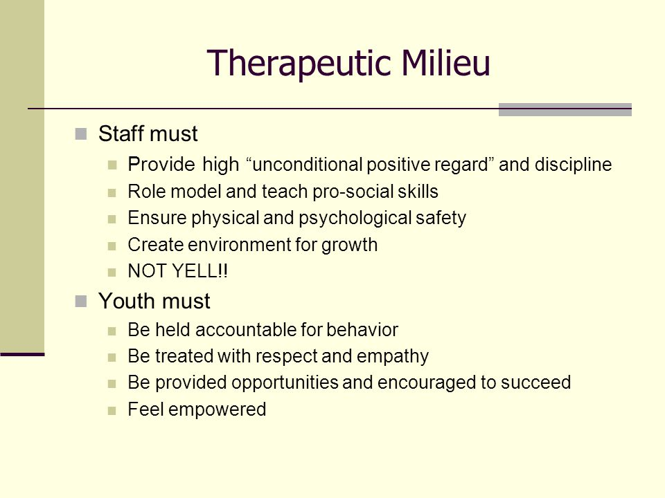 Therapeutic Milieu Staff must Provide high unconditional positive regard and discipline Role model and teach pro-social skills Ensure physical and psychological safety Create environment for growth NOT YELL!.