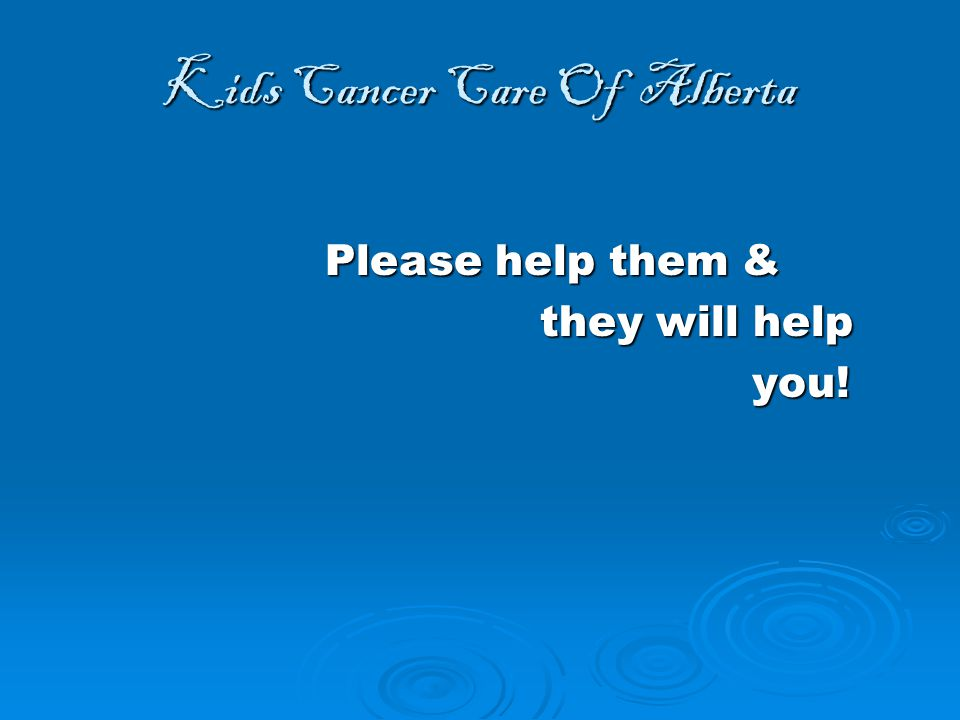 Kids Cancer Care Of Alberta Please help them & Please help them & they will help they will help you.