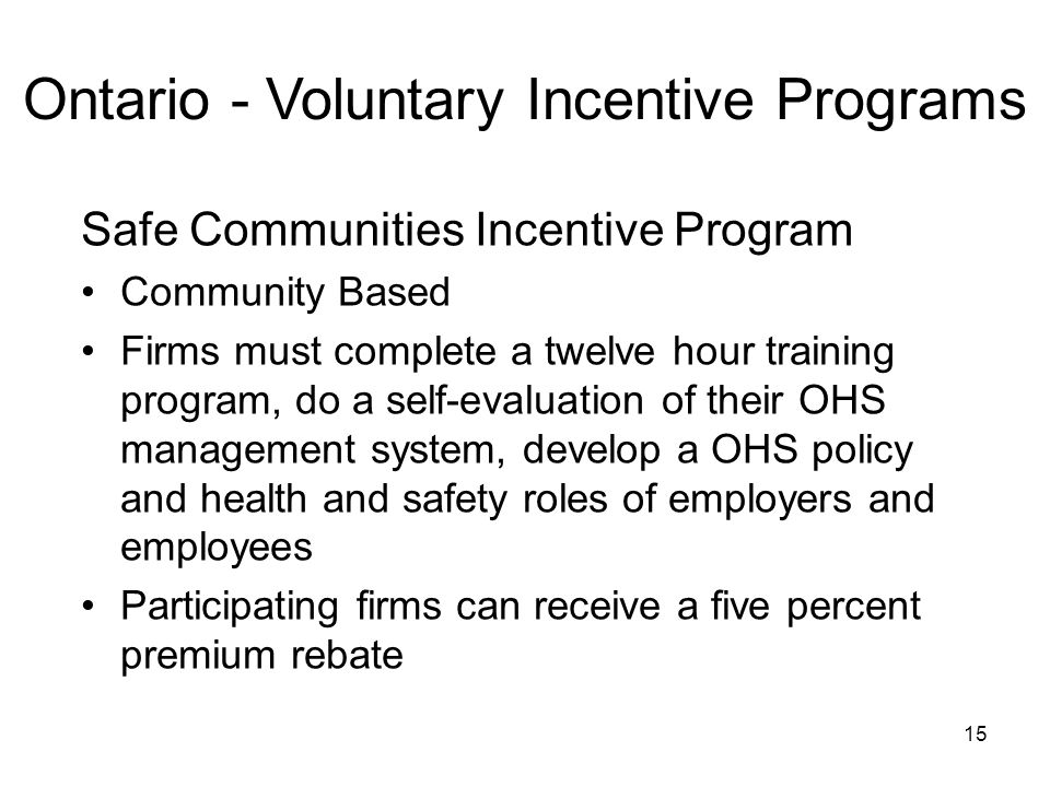 15 Ontario - Voluntary Incentive Programs Safe Communities Incentive Program Community Based Firms must complete a twelve hour training program, do a self-evaluation of their OHS management system, develop a OHS policy and health and safety roles of employers and employees Participating firms can receive a five percent premium rebate