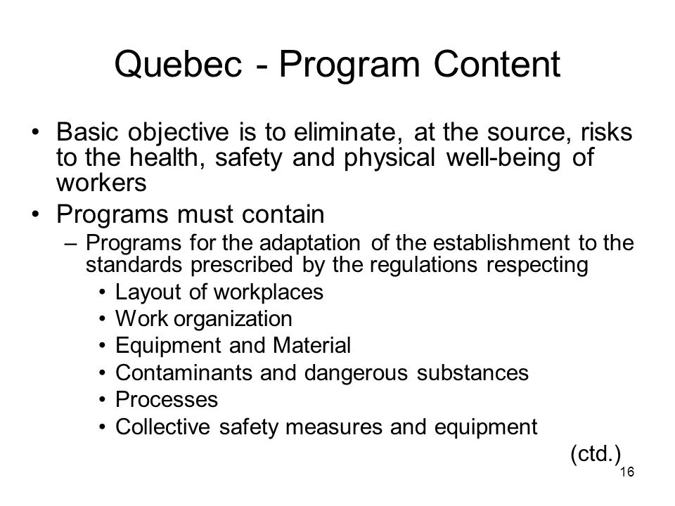 16 Quebec - Program Content Basic objective is to eliminate, at the source, risks to the health, safety and physical well-being of workers Programs must contain –Programs for the adaptation of the establishment to the standards prescribed by the regulations respecting Layout of workplaces Work organization Equipment and Material Contaminants and dangerous substances Processes Collective safety measures and equipment (ctd.)