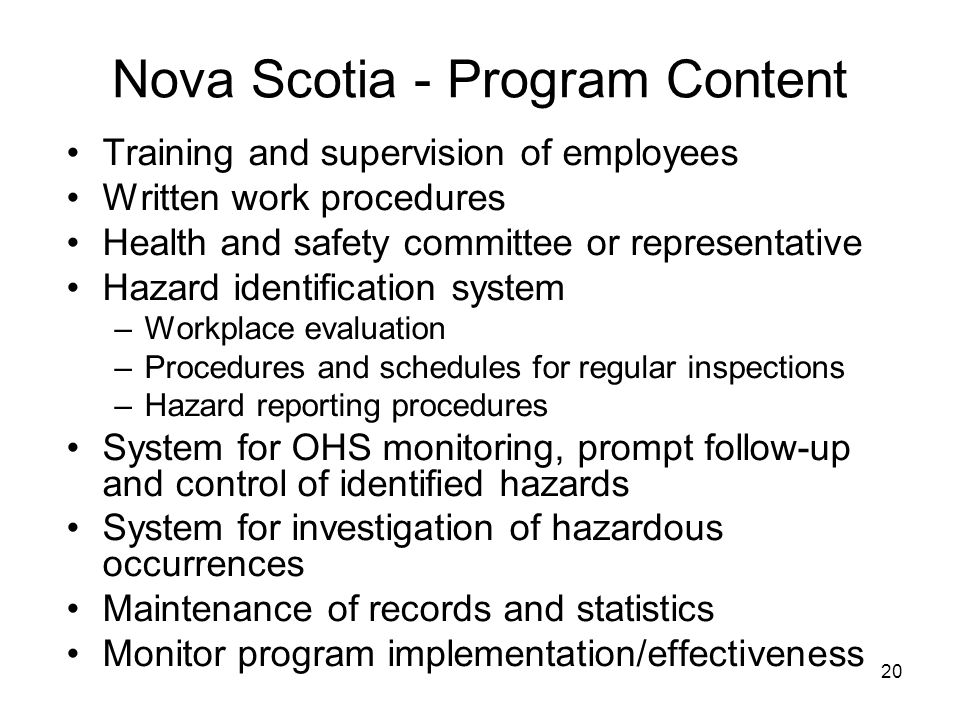 20 Nova Scotia - Program Content Training and supervision of employees Written work procedures Health and safety committee or representative Hazard identification system –Workplace evaluation –Procedures and schedules for regular inspections –Hazard reporting procedures System for OHS monitoring, prompt follow-up and control of identified hazards System for investigation of hazardous occurrences Maintenance of records and statistics Monitor program implementation/effectiveness