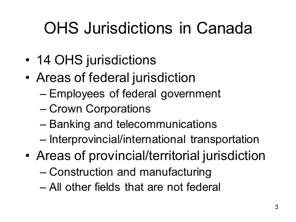 3 OHS Jurisdictions in Canada 14 OHS jurisdictions Areas of federal jurisdiction –Employees of federal government –Crown Corporations –Banking and telecommunications –Interprovincial/international transportation Areas of provincial/territorial jurisdiction –Construction and manufacturing –All other fields that are not federal