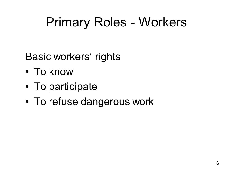 6 Primary Roles - Workers Basic workers' rights To know To participate To refuse dangerous work