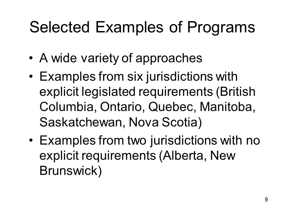 9 Selected Examples of Programs A wide variety of approaches Examples from six jurisdictions with explicit legislated requirements (British Columbia, Ontario, Quebec, Manitoba, Saskatchewan, Nova Scotia) Examples from two jurisdictions with no explicit requirements (Alberta, New Brunswick)