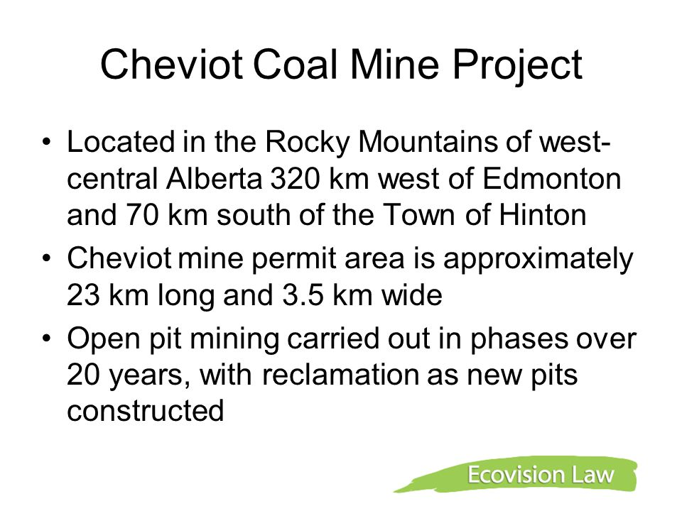 Cheviot Coal Mine Project Located in the Rocky Mountains of west- central Alberta 320 km west of Edmonton and 70 km south of the Town of Hinton Cheviot mine permit area is approximately 23 km long and 3.5 km wide Open pit mining carried out in phases over 20 years, with reclamation as new pits constructed